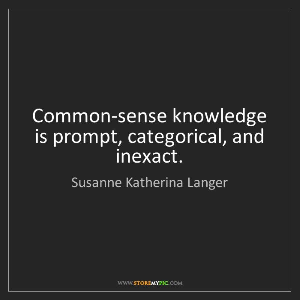 Susanne Katherina Langer: Common-sense knowledge is prompt, categorical, and inexact.