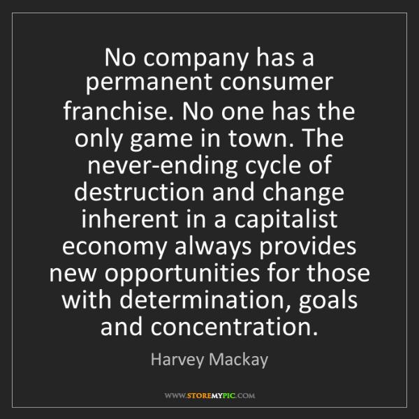 Harvey Mackay: No company has a permanent consumer franchise. No one...