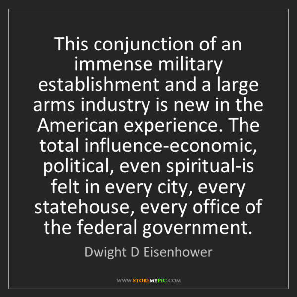 Dwight D Eisenhower: This conjunction of an immense military establishment...