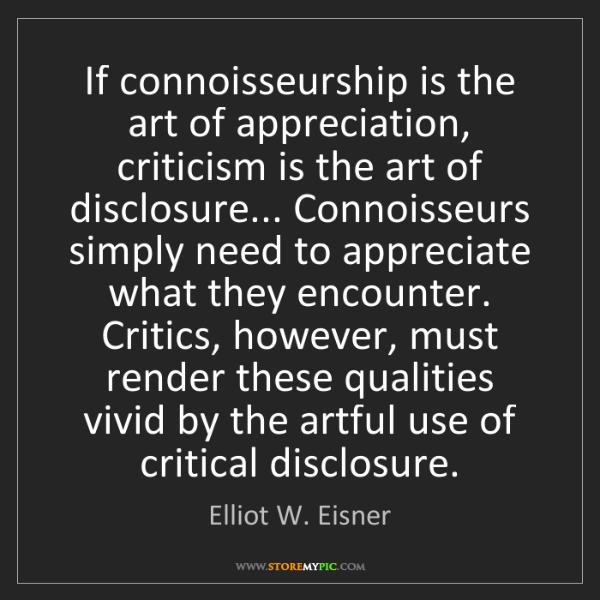 Elliot W. Eisner: If connoisseurship is the art of appreciation, criticism...