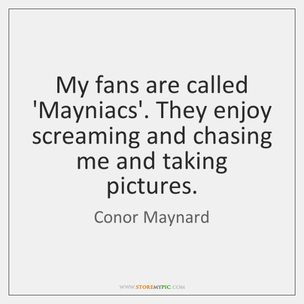 My fans are called 'Mayniacs'. They enjoy screaming and chasing me and ...