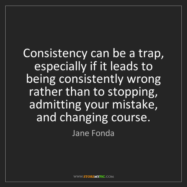 Jane Fonda: Consistency can be a trap, especially if it leads to...