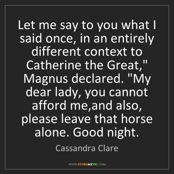 Cassandra Clare: Let me say to you what I said once, in an entirely different...