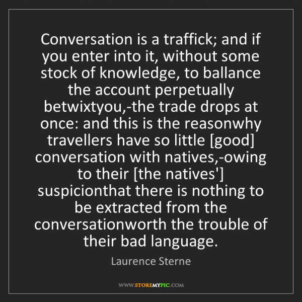 Laurence Sterne: Conversation is a traffick; and if you enter into it,...