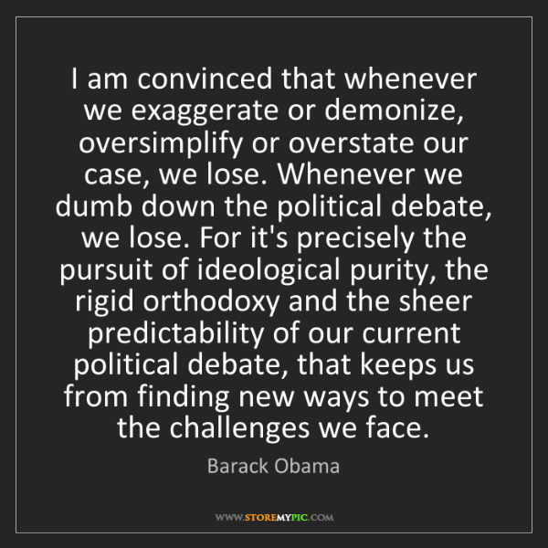 Barack Obama: I am convinced that whenever we exaggerate or demonize,...