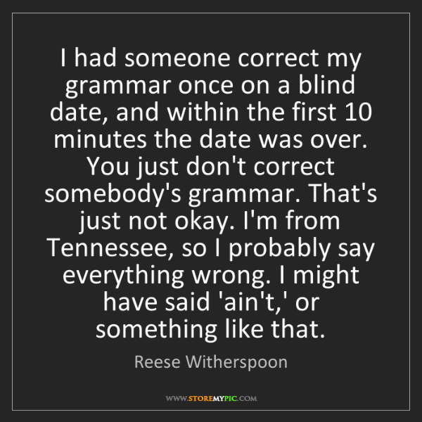 Reese Witherspoon: I had someone correct my grammar once on a blind date,...