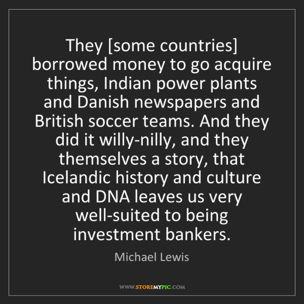 Michael Lewis: They [some countries] borrowed money to go acquire things,...