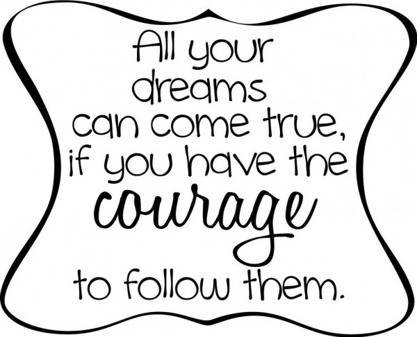 All your dreams can come true if you have the courage to follow them