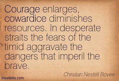 Courage enlarges cowardice in desperate straits the fears of the timid aggravate the d