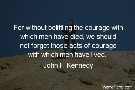 For without belitting the courage with which men have died we should not forget those