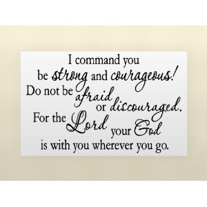 I command you be strong and courageous do not be afraid or discouraged