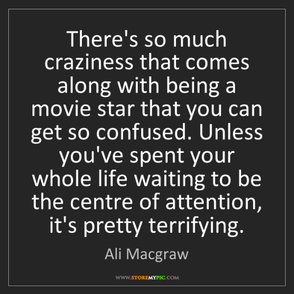 Ali Macgraw: There's so much craziness that comes along with being...