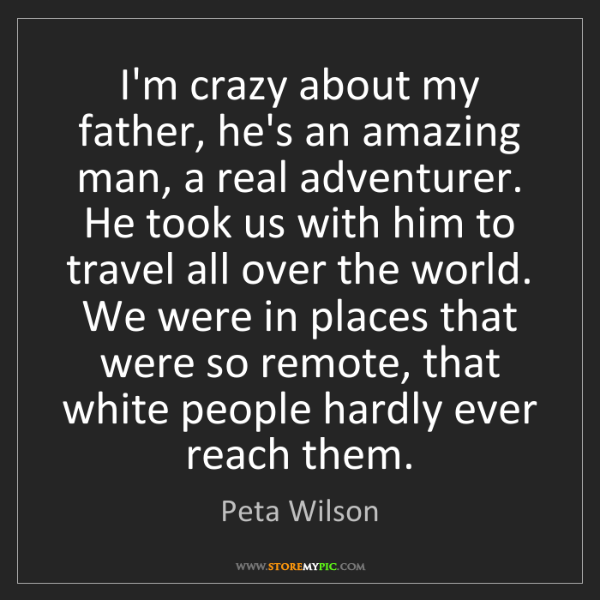 Peta Wilson: I'm crazy about my father, he's an amazing man, a real...