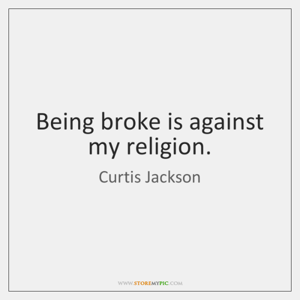 Being broke is against my religion.