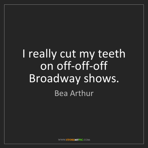Bea Arthur: I really cut my teeth on off-off-off Broadway shows.