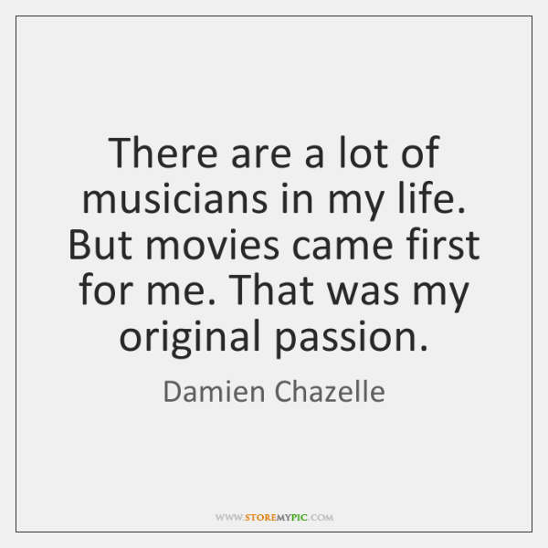 There are a lot of musicians in my life. But movies came ...