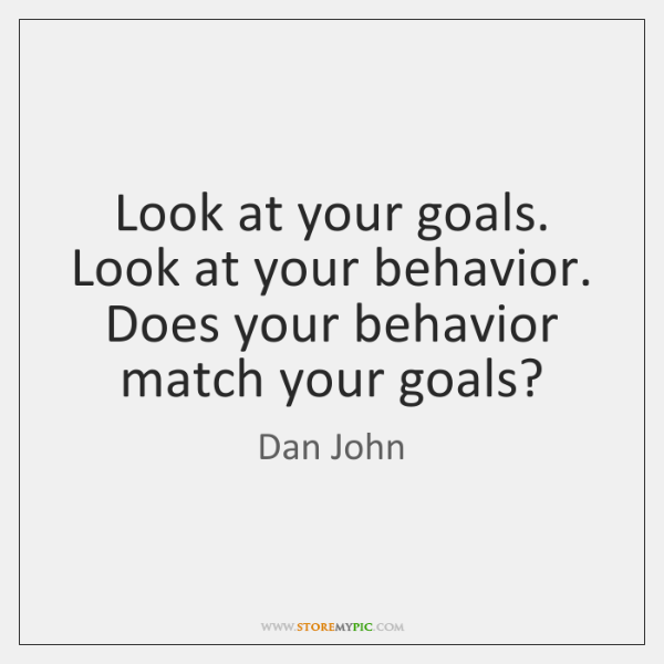 Look at your goals. Look at your behavior. Does your behavior match ...