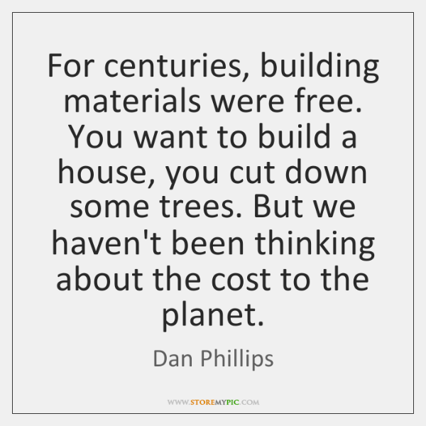 For centuries, building materials were free. You want to build a house, ...