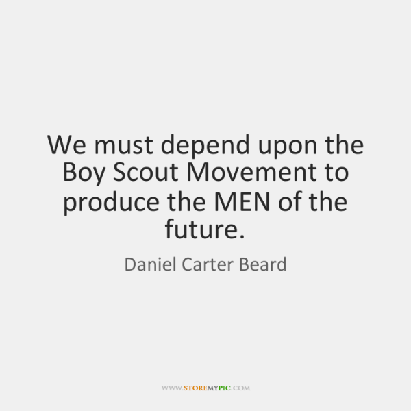 We must depend upon the Boy Scout Movement to produce the MEN ...