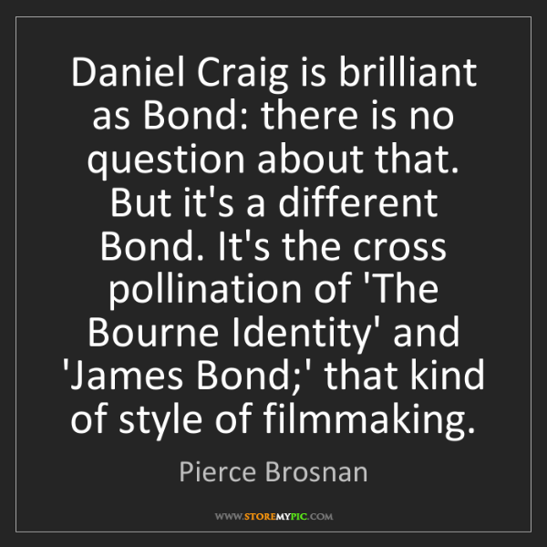 Pierce Brosnan: Daniel Craig is brilliant as Bond: there is no question...