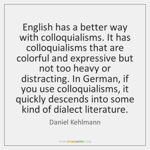 English has a better way with colloquialisms. It has colloquialisms that are ...