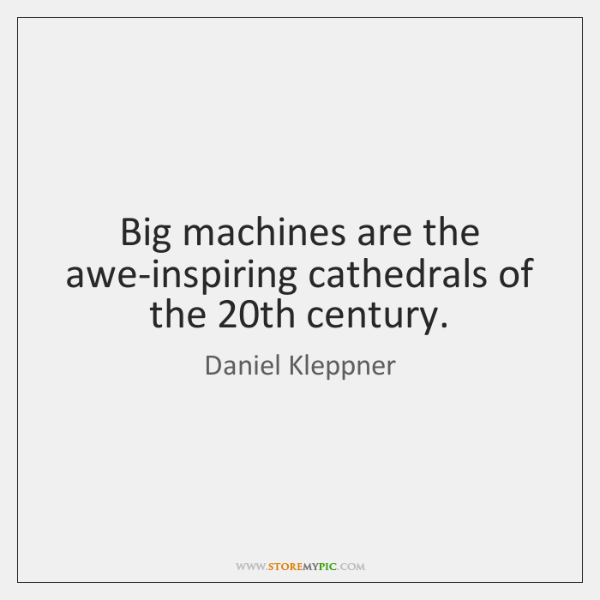Big machines are the awe-inspiring cathedrals of the 20th century.