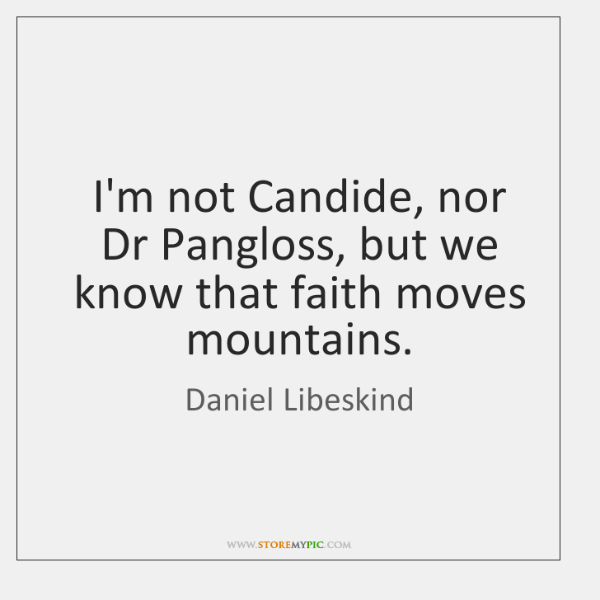 I'm not Candide, nor Dr Pangloss, but we know that faith moves ...