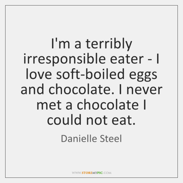 I'm a terribly irresponsible eater - I love soft-boiled eggs and chocolate. ...