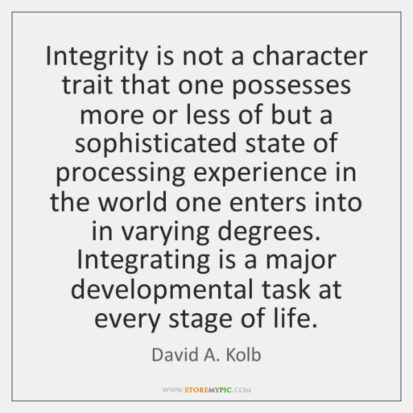 Integrity is not a character trait that one possesses more or less ...