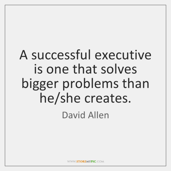 A successful executive is one that solves bigger problems than he/she ...