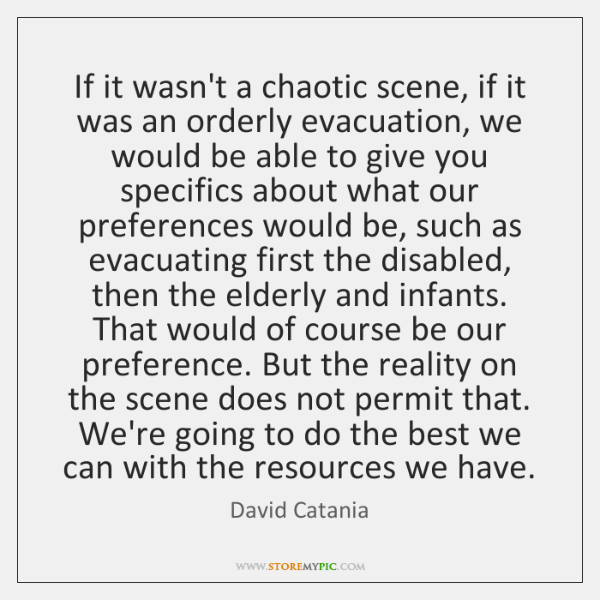 If it wasn't a chaotic scene, if it was an orderly evacuation, ...