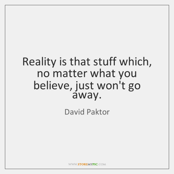 Reality is that stuff which, no matter what you believe, just won't ...