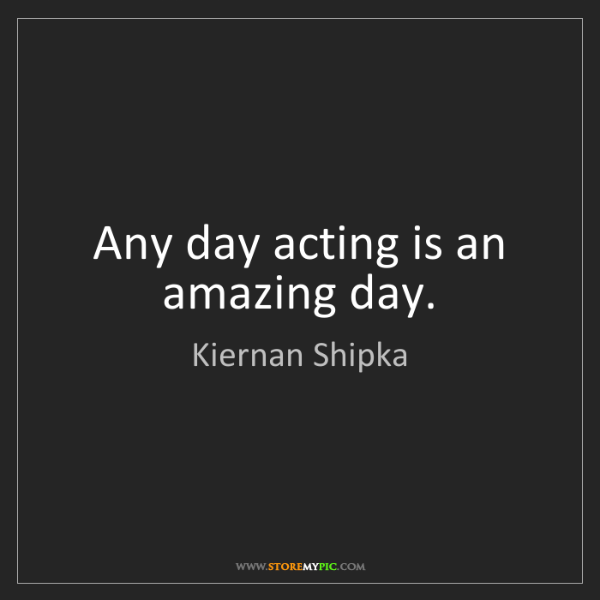 Kiernan Shipka: Any day acting is an amazing day.