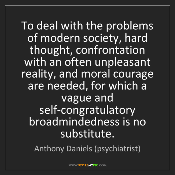 Anthony Daniels (psychiatrist): To deal with the problems of modern society, hard thought,...