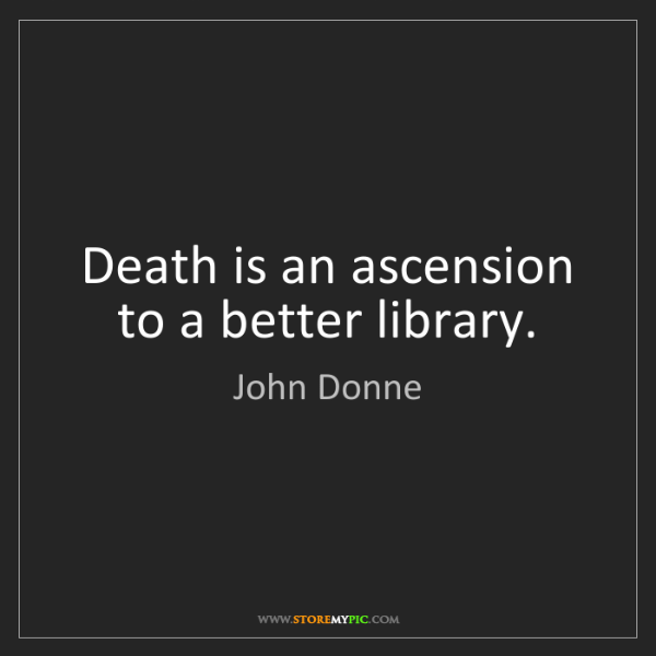 John Donne: Death is an ascension to a better library.