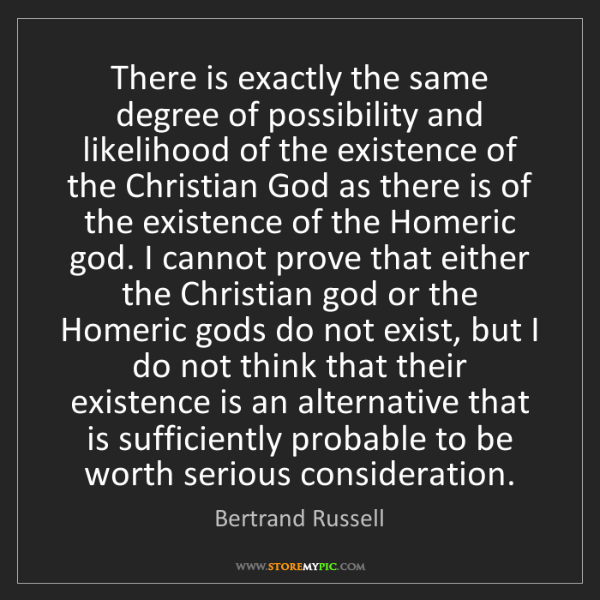 Bertrand Russell: There is exactly the same degree of possibility and likelihood...
