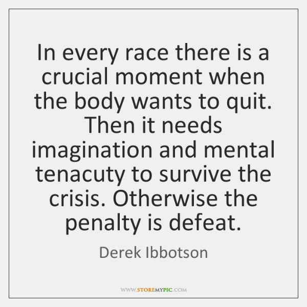 In every race there is a crucial moment when the body wants ...
