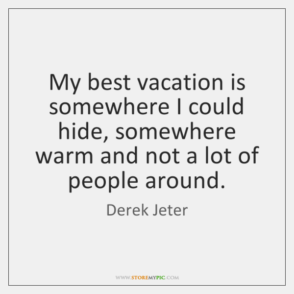 My best vacation is somewhere I could hide, somewhere warm and not ...