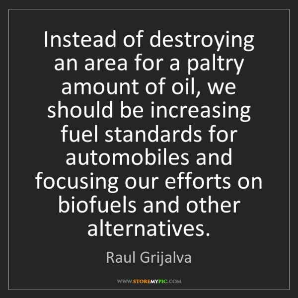 Raul Grijalva: Instead of destroying an area for a paltry amount of...