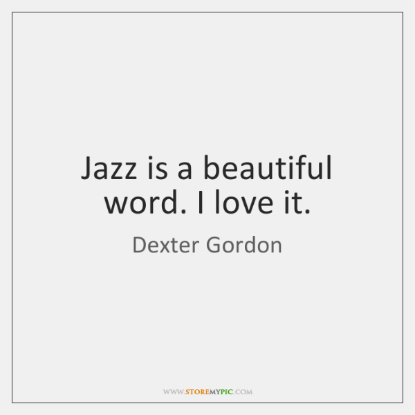 Jazz is a beautiful word. I love it.