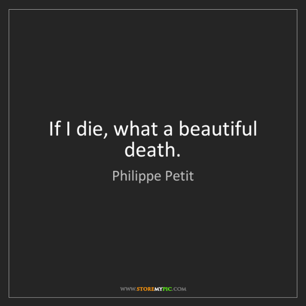 Philippe Petit: If I die, what a beautiful death.