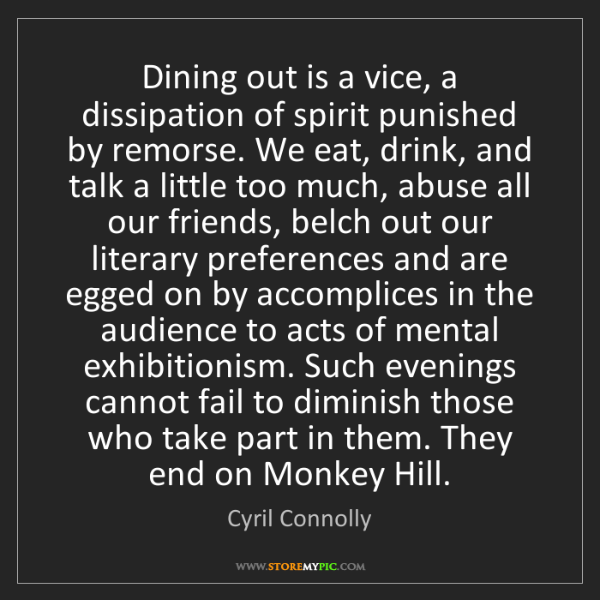 Cyril Connolly: Dining out is a vice, a dissipation of spirit punished...