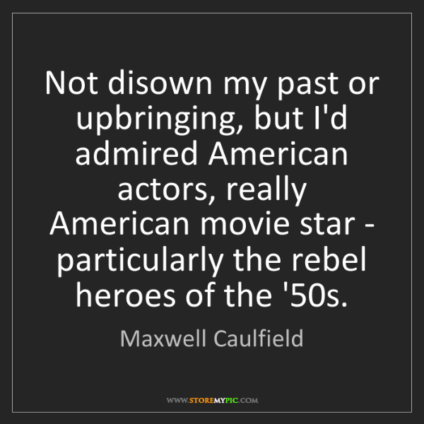 Maxwell Caulfield: Not disown my past or upbringing, but I'd admired American...