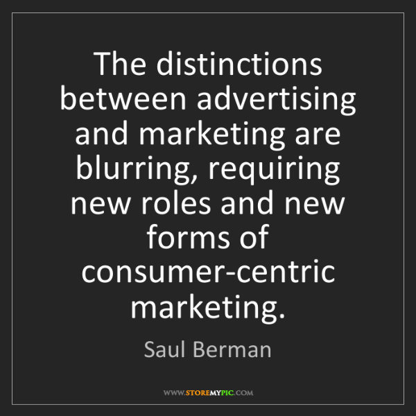 Saul Berman: The distinctions between advertising and marketing are...