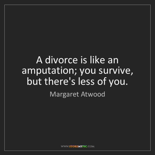 Margaret Atwood: A divorce is like an amputation; you survive, but there's...