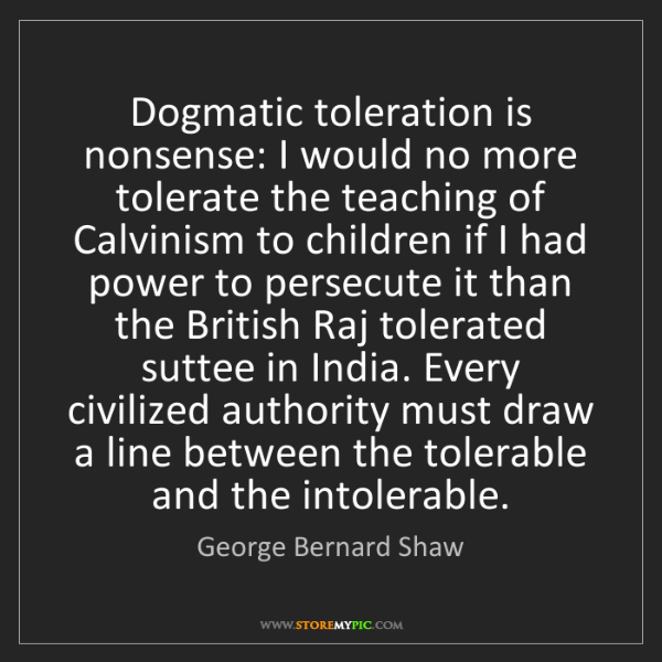 George Bernard Shaw: Dogmatic toleration is nonsense: I would no more tolerate...