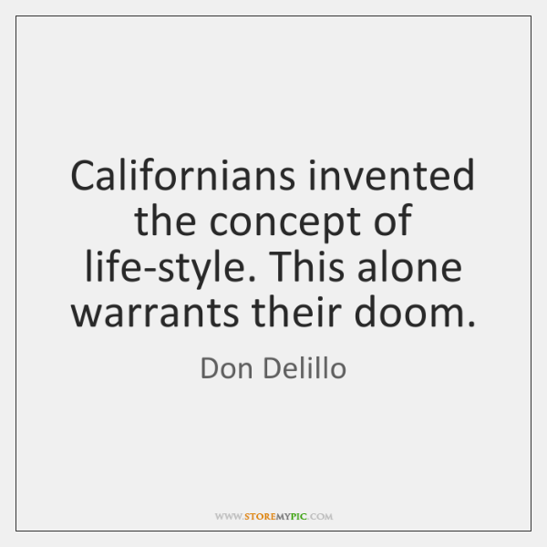 Californians invented the concept of life-style. This alone warrants their doom.