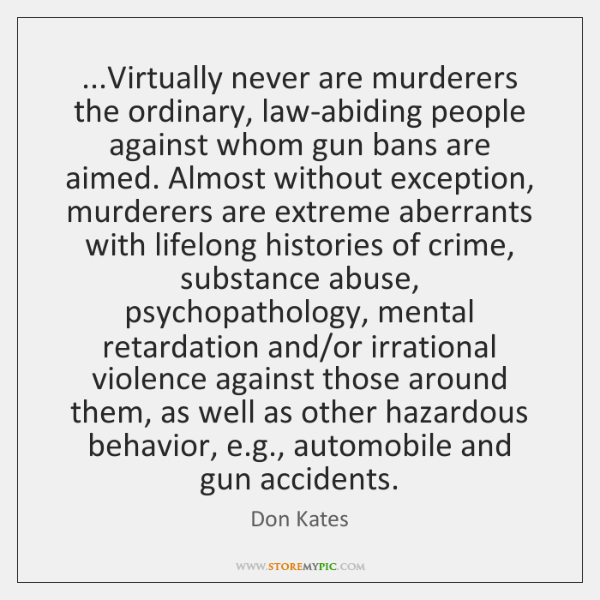 ...Virtually never are murderers the ordinary, law-abiding people against whom gun bans ...