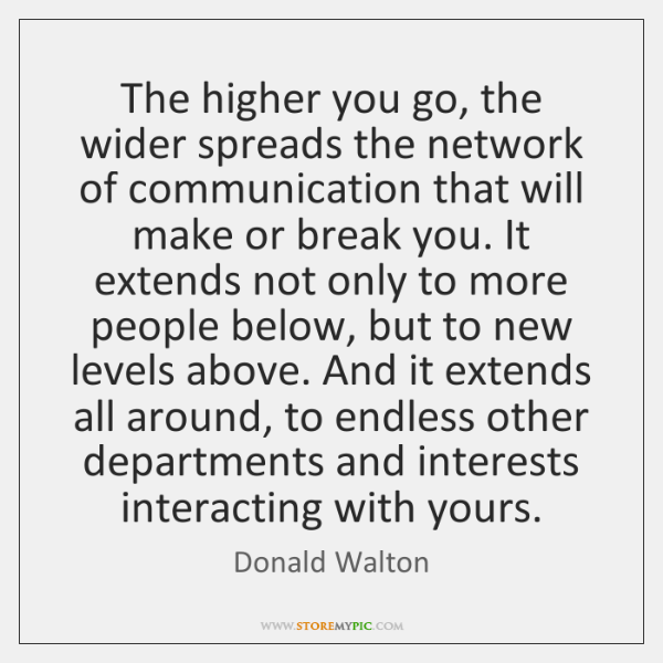 The higher you go, the wider spreads the network of communication that ...