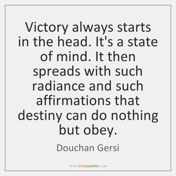 Victory always starts in the head. It's a state of mind. It ...